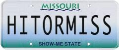 A Missouri license plate which reads HIT OR MISS.  You can make one by visiting the ACME License Maker.